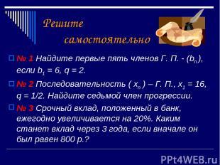 Решите самостоятельно № 1 Найдите первые пять членов Г. П. - (bn ), если b1 = 6,