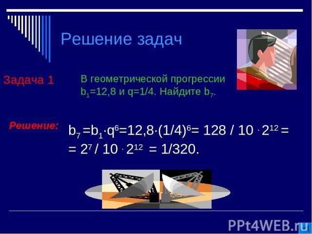 Решение задач Задача 1 В геометрической прогрессии b1=12,8 и q=1/4. Найдите b7. Решение: b7 =b1∙q6=12,8∙(1/4)6= 128 / 10 . 212 = = 27 / 10 . 212 = 1/320.