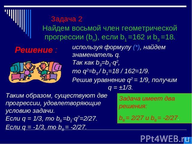 Задача 2 Найдем восьмой член геометрической прогрессии (bn), если b1 =162 и b3 =18. Решение : используя формулу (*), найдем знаменатель q. Так как b3=b1∙q2, то q2=b3 / b1=18 / 162=1/9. Решив уравнение q2 = 1/9, получим q = ±1/3. Таким образом, сущес…