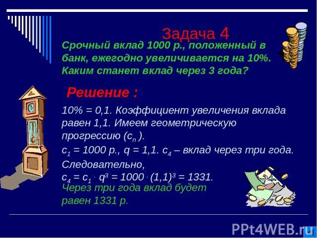 Задача 4 Решение : 10% = 0,1. Коэффициент увеличения вклада равен 1,1. Имеем геометрическую прогрессию (сn ). с1 = 1000 р., q = 1,1. с4 – вклад через три года. Следовательно, с4 = с1 . q3 = 1000 . (1,1)3 = 1331. Через три года вклад будет равен 1331…