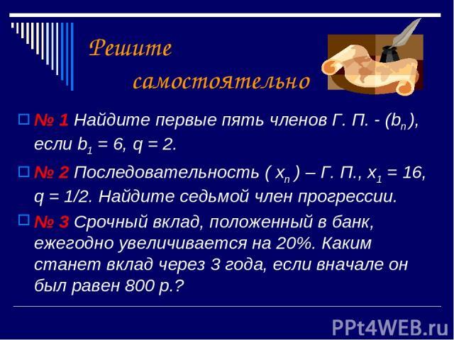Решите самостоятельно № 1 Найдите первые пять членов Г. П. - (bn ), если b1 = 6, q = 2. № 2 Последовательность ( xn ) – Г. П., x1 = 16, q = 1/2. Найдите седьмой член прогрессии. № 3 Срочный вклад, положенный в банк, ежегодно увеличивается на 20%. Ка…