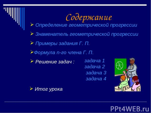 Содержание Определение геометрической прогрессии Знаменатель геометрической прогрессии Примеры задания Г. П. Формула n-го члена Г. П. Решение задач : задача 1 задача 2 задача 3 задача 4 Итог урока