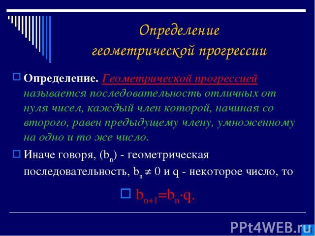 Определение геометрической прогрессии Определение. Геометрической прогрессией называется последовательность отличных от нуля чисел, каждый член которой, начиная со второго, равен предыдущему члену, умноженному на одно и то же число. Иначе говоря, (b…