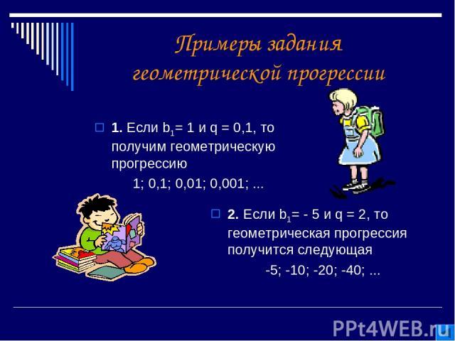 Примеры задания геометрической прогрессии 1. Если b1= 1 и q = 0,1, то получим геометрическую прогрессию 1; 0,1; 0,01; 0,001; ... 2. Если b1= - 5 и q = 2, то геометрическая прогрессия получится следующая -5; -10; -20; -40; ...