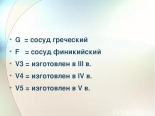 G = сосуд греческий F = сосуд финикийский V3 = изготовлен в III в. V4 = изготовл