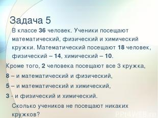 Задача 5 В классе 36 человек. Ученики посещают математический, физический и хими