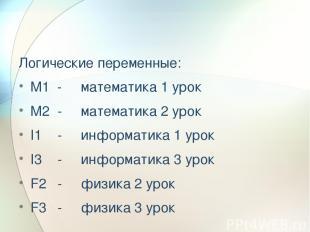 Логические переменные: М1 - математика 1 урок М2 - математика 2 урок I1 - информ