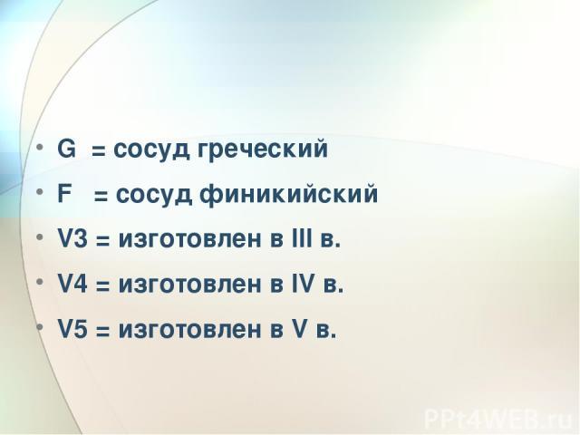 G = сосуд греческий F = сосуд финикийский V3 = изготовлен в III в. V4 = изготовлен в IV в. V5 = изготовлен в V в.