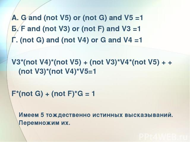 А. G and (not V5) or (not G) and V5 =1 Б. F and (not V3) or (not F) and V3 =1 Г. (not G) and (not V4) or G and V4 =1 V3*(not V4)*(not V5) + (not V3)*V4*(not V5) + + (not V3)*(not V4)*V5=1 F*(not G) + (not F)*G = 1 Имеем 5 тождественно истинных выска…