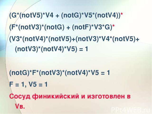 (G*(notV5)*V4 + (notG)*V5*(notV4))* (F*(notV3)*(notG) + (notF)*V3*G)* (V3*(notV4)*(notV5)+(notV3)*V4*(notV5)+(notV3)*(notV4)*V5) = 1 (notG)*F*(notV3)*(notV4)*V5 = 1 F = 1, V5 = 1 Сосуд финикийский и изготовлен в Vв.
