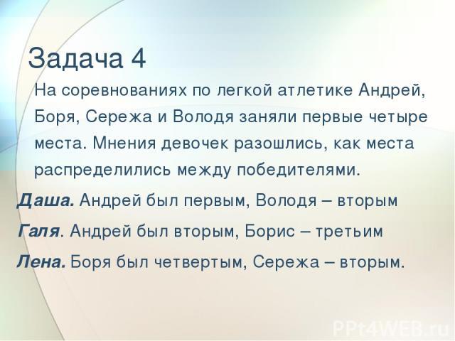 Задача 4 На соревнованиях по легкой атлетике Андрей, Боря, Сережа и Володя заняли первые четыре места. Мнения девочек разошлись, как места распределились между победителями. Даша. Андрей был первым, Володя – вторым Галя. Андрей был вторым, Борис – т…