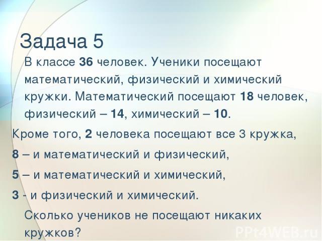 Задача 5 В классе 36 человек. Ученики посещают математический, физический и химический кружки. Математический посещают 18 человек, физический – 14, химический – 10. Кроме того, 2 человека посещают все 3 кружка, 8 – и математический и физический, 5 –…