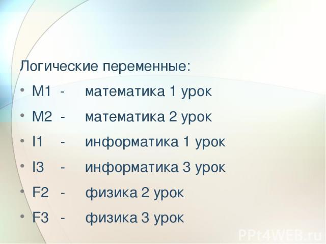 Логические переменные: М1 - математика 1 урок М2 - математика 2 урок I1 - информатика 1 урок I3 - информатика 3 урок F2 - физика 2 урок F3 - физика 3 урок
