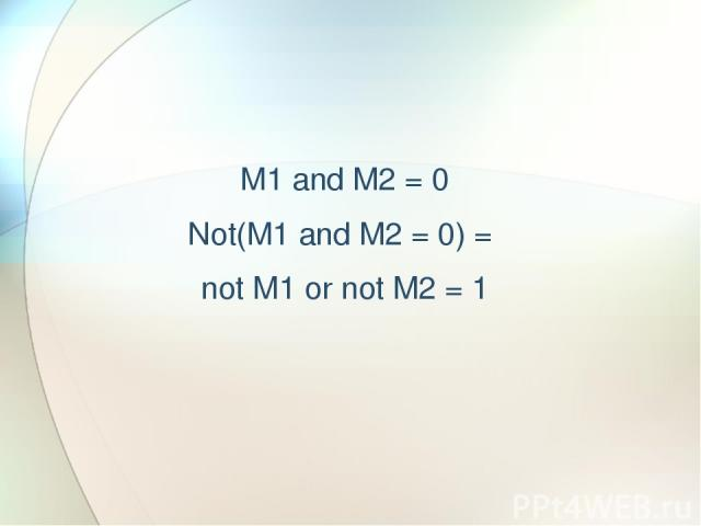 M1 and M2 = 0 Not(M1 and M2 = 0) = not M1 or not M2 = 1