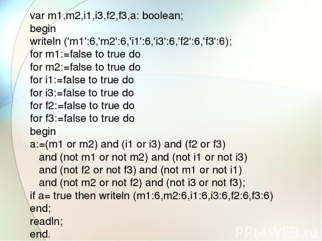 var m1,m2,i1,i3,f2,f3,a: boolean; begin writeln ('m1':6,'m2':6,'i1':6,'i3':6,'f2':6,'f3':6); for m1:=false to true do for m2:=false to true do for i1:=false to true do for i3:=false to true do for f2:=false to true do for f3:=false to true do begin …