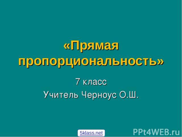 «Прямая пропорциональность» 7 класс Учитель Черноус О.Ш. 5klass.net