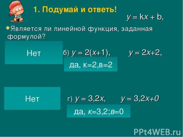 Является ли линейной функция, заданная формулой? а) б) у = 2(х+1), г) у = 3,2х, в) да, к=2,в=2 у = 2х+2, да, к=3,2;в=0 у = 3,2х+0 у = kх + b, Нет Нет 1. Подумай и ответь!