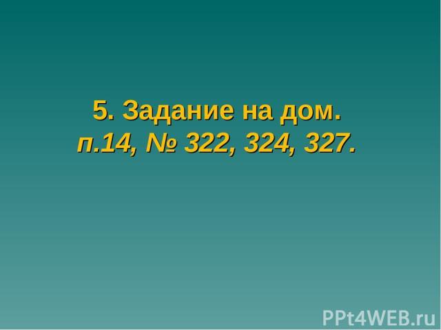 5. Задание на дом. п.14, № 322, 324, 327.
