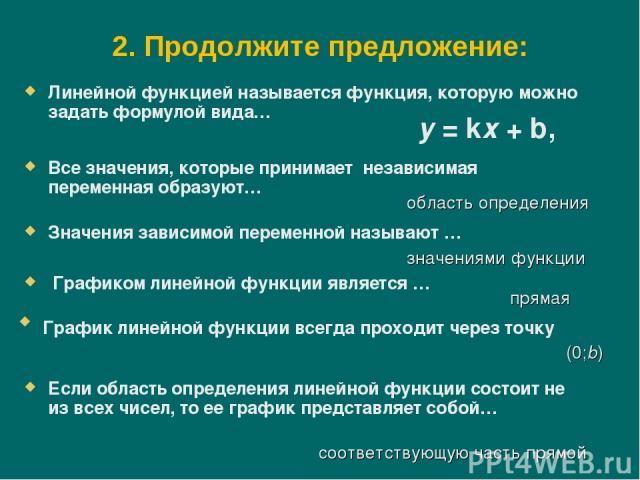 2. Продолжите предложение: Линейной функцией называется функция, которую можно задать формулой вида… Все значения, которые принимает независимая переменная образуют… область определения Значения зависимой переменной называют … значениями функции Гра…