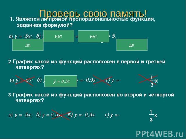 Проверь свою память! а) у = -5х; б) у = 5х2; в) у = г) у = х + 5. 1. Является ли прямой пропорциональностью функция, заданная формулой? да нет нет да 2.График какой из функций расположен в первой и третьей четвертях? а) у = -5х; б) у = 0,5х; в) у =-…
