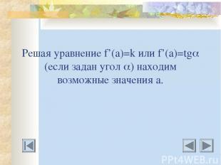 Решая уравнение f'(a)=k или f'(a)=tg (если задан угол ) находим возможные значен