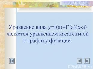 Уравнение вида у=f(a)+f'(a)(х-а) является уравнением касательной к графику функц