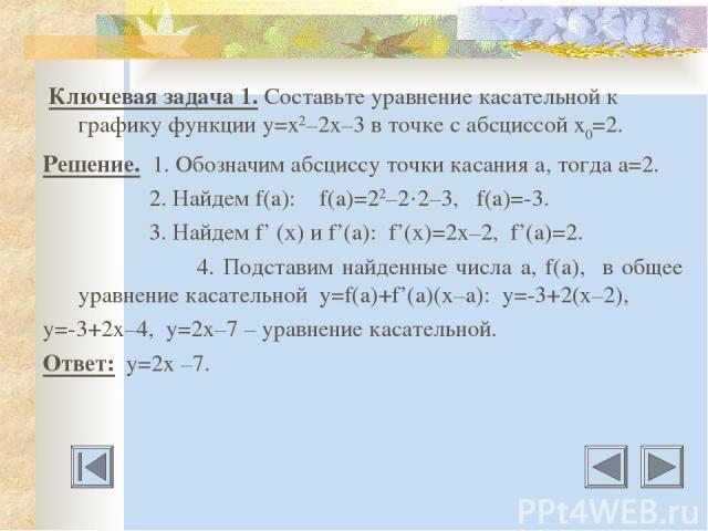 Ключевая задача 1. Составьте уравнение касательной к графику функции у=х2–2х–3 в точке с абсциссой х0=2. Решение. 1. Обозначим абсциссу точки касания а, тогда а=2. 2. Найдем f(a): f(a)=22–2·2–3, f(a)=-3. 3. Найдем f' (x) и f'(a): f'(x)=2x–2, f'(a)=2…