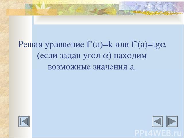 Решая уравнение f'(a)=k или f'(a)=tg (если задан угол ) находим возможные значения а.