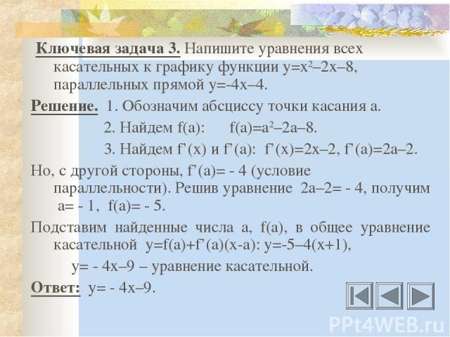 Ключевая задача 3. Напишите уравнения всех касательных к графику функции у=х2–2х–8, параллельных прямой у=-4х–4. Решение. 1. Обозначим абсциссу точки касания а. 2. Найдем f(a): f(a)=a2–2a–8. 3. Найдем f'(x) и f'(a): f'(x)=2x–2, f'(a)=2a–2. Но, с дру…