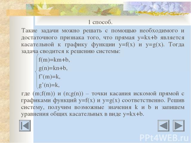 1 способ. Такие задачи можно решать с помощью необходимого и достаточного признака того, что прямая у=kх+b является касательной к графику функции у=f(х) и у=g(х). Тогда задача сводится к решению системы: f(m)=km+b, g(n)=kn+b, f'(m)=k, g'(n)=k, где (…