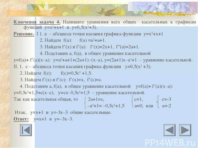"""Ключевая задача 4. Напишите уравнения всех общих касательных к графикам функций у=х2+х+1 и. у=0,5(х2+3). Решение. I 1. а – абсцисса точки касания графика функции у=х2+х+1 2. Найдем f(a): f(a) =a2+а+1. 3. Найдем f'(x) и f'(a): f'(x)=2x+1, f""""(a)=2a+1.…"""