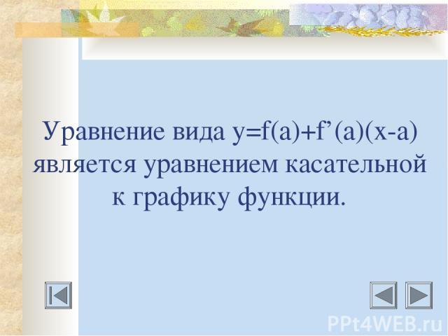 Уравнение вида у=f(a)+f'(a)(х-а) является уравнением касательной к графику функции.