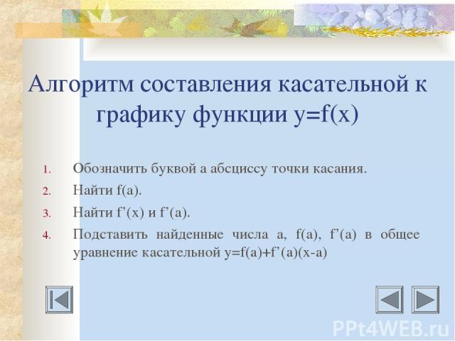 Алгоритм составления касательной к графику функции у=f(x) Обозначить буквой а абсциссу точки касания. Найти f(а). Найти f'(x) и f'(а). Подставить найденные числа а, f(а), f'(а) в общее уравнение касательной у=f(a)+f'(a)(x-a)