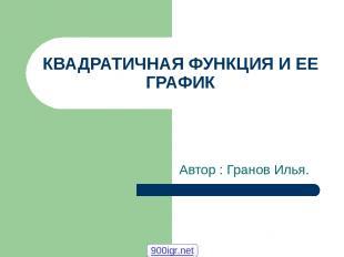 КВАДРАТИЧНАЯ ФУНКЦИЯ И ЕЕ ГРАФИК Автор : Гранов Илья. 900igr.net
