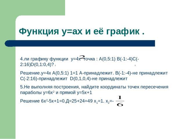 Функция y=ax и её график . 4.ли графику функции y=4x точка : А(0,5:1) В(-1:-4)С(-2:16)D(0,1:0,4)? Решение.у=4x А(0,5:1) 1=1 А-принадлежит. В(-1:-4)-не принадлежит С(-2:16)-принадлежит D(0,1,0,4)-не принадлежит 5.Не выполняя построения, найдите коорд…