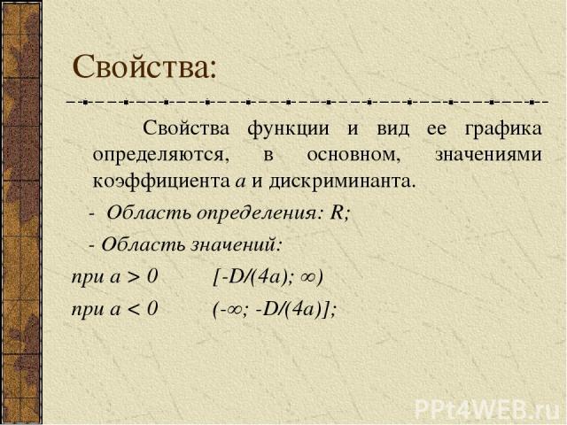 Свойства: Свойства функции и вид ее графика определяются, в основном, значениями коэффициента a и дискриминанта. - Область определения: R; - Область значений: при а > 0 [-D/(4a); ∞) при а < 0 (-∞; -D/(4a)];