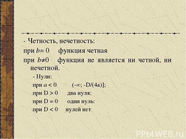 - Четность, нечетность: при b= 0 функция четная при b≠0 функция не является ни четной, ни нечетной. - Нули: при а < 0 (-∞; -D/(4a)]; при D > 0 два нуля: при D = 0 один нуль: при D < 0 нулей нет
