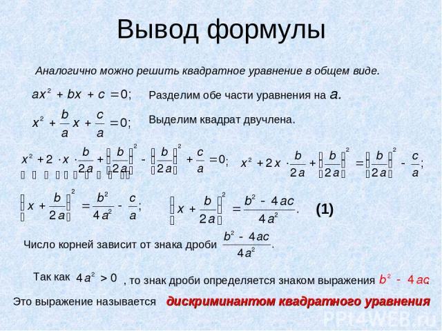Вывод формулы Аналогично можно решить квадратное уравнение в общем виде. Разделим обе части уравнения на а. Выделим квадрат двучлена. ; Число корней зависит от знака дроби Так как , то знак дроби определяется знаком выражения . Это выражение называе…