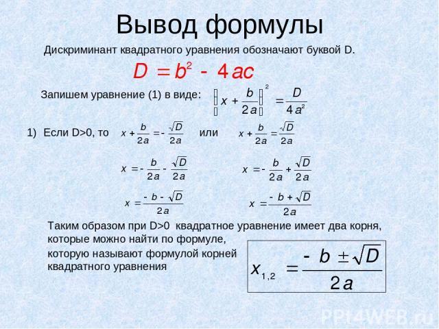 Вывод формулы Дискриминант квадратного уравнения обозначают буквой D. Запишем уравнение (1) в виде: Если D>0, то или Таким образом при D>0 квадратное уравнение имеет два корня, которые можно найти по формуле, которую называют формулой корней квадрат…