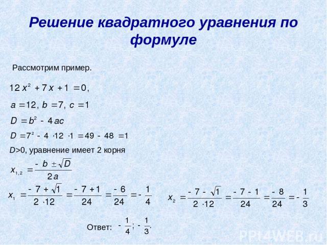 Решение квадратного уравнения по формуле Рассмотрим пример. D>0, уравнение имеет 2 корня Ответ:
