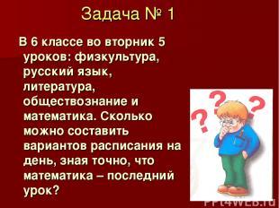 Задача № 1 В 6 классе во вторник 5 уроков: физкультура, русский язык, литература