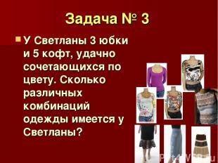 Задача № 3 У Светланы 3 юбки и 5 кофт, удачно сочетающихся по цвету. Сколько раз