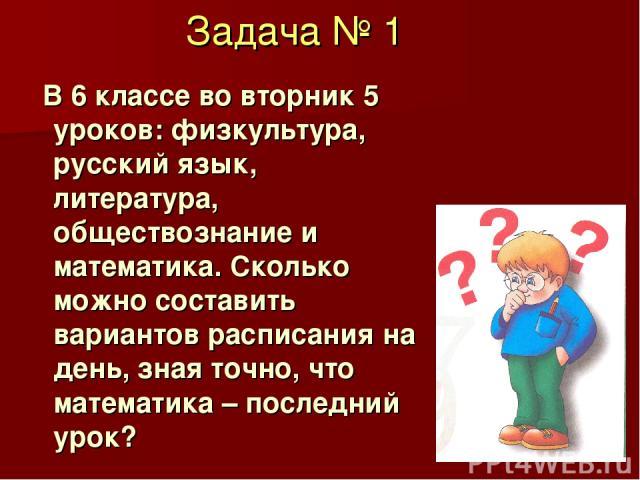 Задача № 1 В 6 классе во вторник 5 уроков: физкультура, русский язык, литература, обществознание и математика. Сколько можно составить вариантов расписания на день, зная точно, что математика – последний урок?