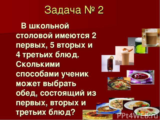 Задача № 2 В школьной столовой имеются 2 первых, 5 вторых и 4 третьих блюд. Сколькими способами ученик может выбрать обед, состоящий из первых, вторых и третьих блюд?
