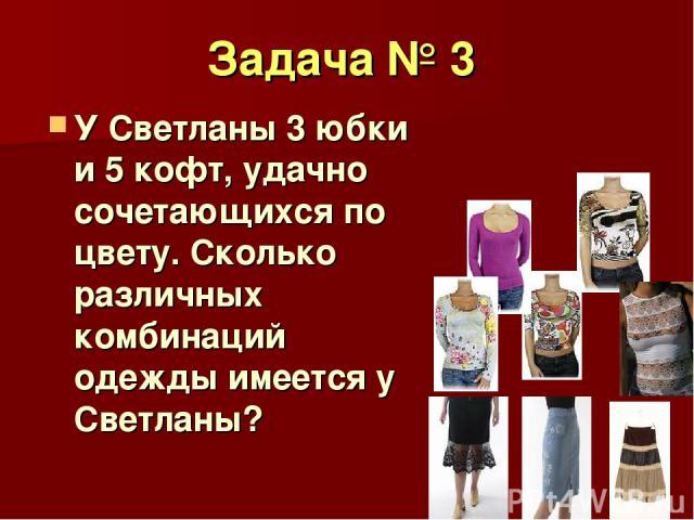 Задача № 3 У Светланы 3 юбки и 5 кофт, удачно сочетающихся по цвету. Сколько различных комбинаций одежды имеется у Светланы?