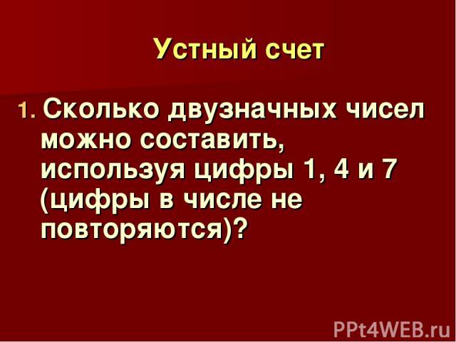 Устный счет 1. Сколько двузначных чисел можно составить, используя цифры 1, 4 и 7 (цифры в числе не повторяются)?
