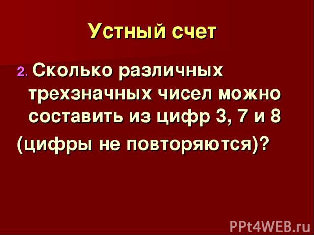 Устный счет 2. Сколько различных трехзначных чисел можно составить из цифр 3, 7 и 8 (цифры не повторяются)?
