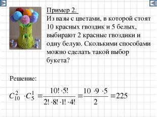 Пример 2. Из вазы с цветами, в которой стоят 10 красных гвоздик и 5 белых, выбир