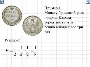 Пример 1. Монету бросают 3 раза подряд. Какова вероятность, что решка выпадет вс