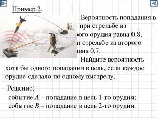 Пример 2. Вероятность попадания в цель при стрельбе из первого орудия равна 0,8,